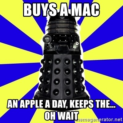 Dalek - buys a mac an apple a day, keeps the... oh wait