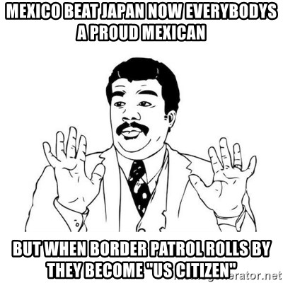 "uy si uy si  - mexico beat japan now everybodys a proud mexican  but when border patrol rolls by they become ""us citizen"""