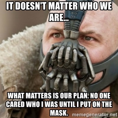Bane - It doesn't matter who we are...  what matters is our plan. No one cared who I was until I put on the mask.