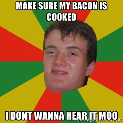 stoner dude - Make sure my bacon is cooked i dont wanna Hear it moo