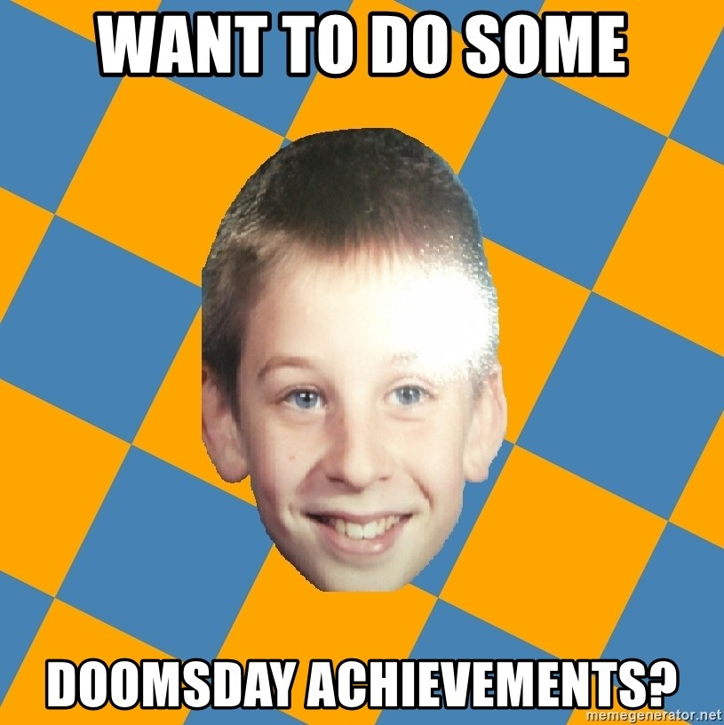 annoying elementary school kid - want to do some doomsday achievements?