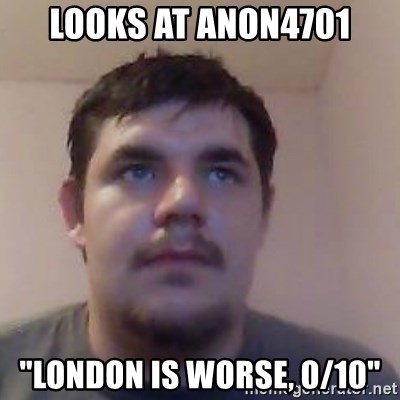 """Ash the brit - looks at anon4701 """"london is worse, 0/10"""""""