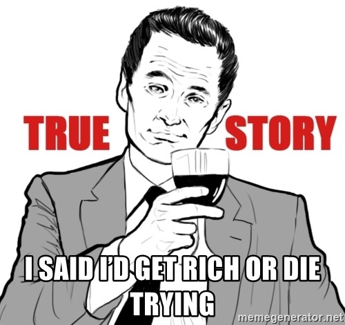 true story - I said I'd get rich or die trying