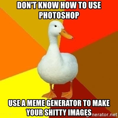 Technologically Impaired Duck - don't know how to use photoshop use a meme generator to make your shitty images
