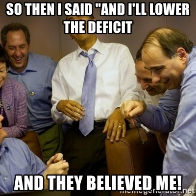 """Obama just kidding - So then i said """"and i'll lower the deficit and they believed me!"""