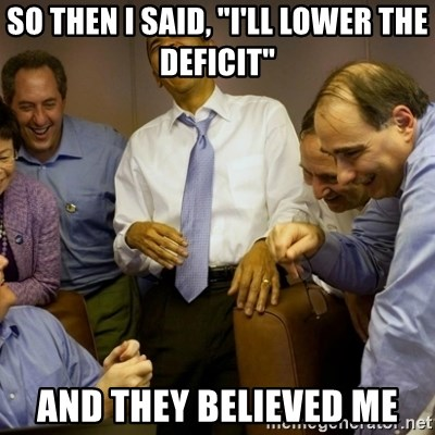 """Obama just kidding - SO then i said, """"I'll lower the deficit"""" And they believed me"""