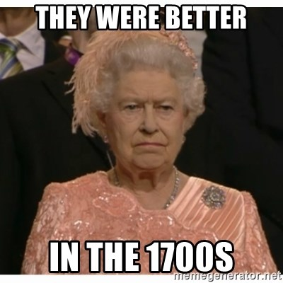 Unimpressed Queen - They were better in the 1700s