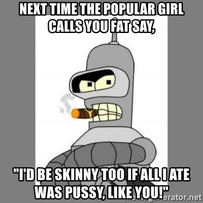"Futurama - Bender Bending Rodriguez - next time the popular girl calls you fat say, ""i'd be skinny too if all I ate was pussy, like you!"""