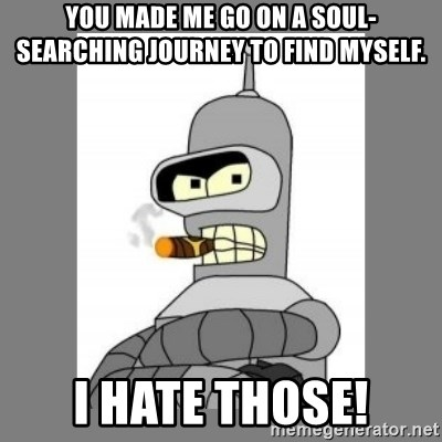Futurama - Bender Bending Rodriguez - you made me go on a soul-searching journey to find myself. i hate those!