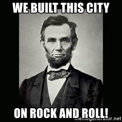 Abe Lincoln - We built this city on rock and roll!