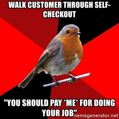 """Retail Robin - walk customer through self-checkout """"You should pay *Me* for doing your job"""""""