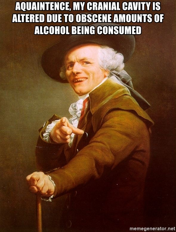Joseph Ducreux - aquaintence, my cranial cavity is altered due to obscene amounts of alcohol being consumed