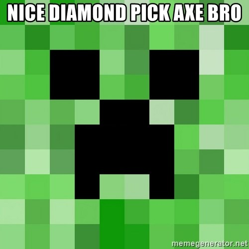 Minecraft Creeper Meme - nice diamond pick axe bro
