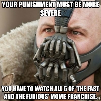 Bane - your punishment must be more severe You have to watch all 5 of 'the fast and the furious' movie franchise.