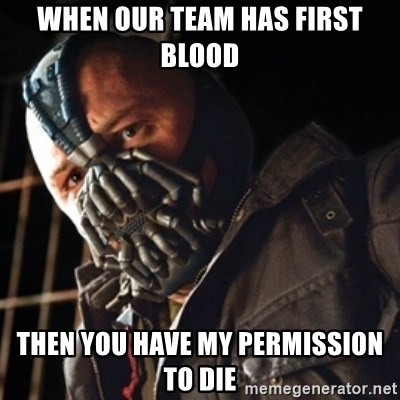 Only then you have my permission to die - When our team has first blood then you have my permission to die
