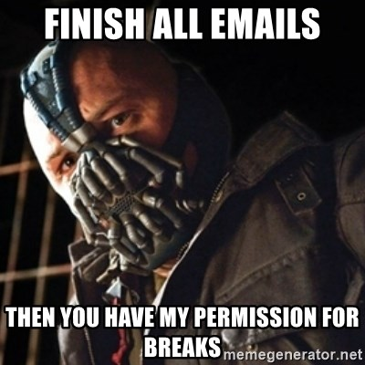 Only then you have my permission to die - FINISH ALL EMAILS tHEN YOU HAVE MY PERMISSION FOR BREAKS