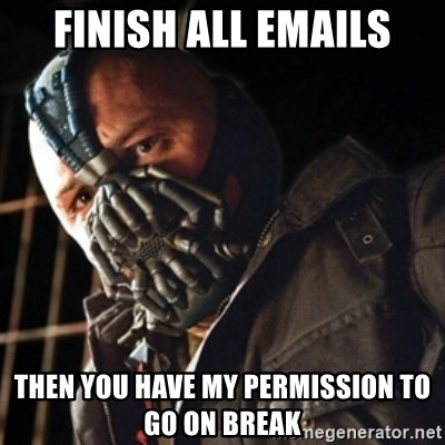 Only then you have my permission to die - finish all emails then you have my permission to go on break