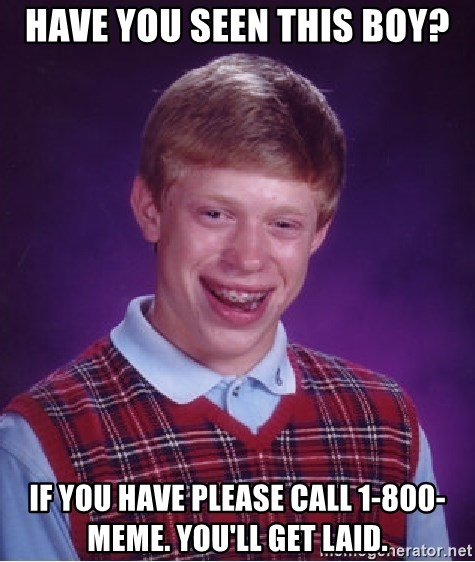 Bad Luck Brian - have you seen this boy? if you have please call 1-800-meme. you'll get laid.