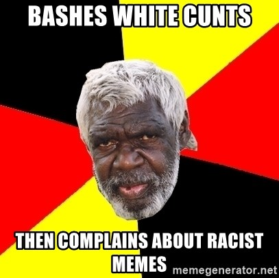 Abo - bashes white cunts then complains about racist memes
