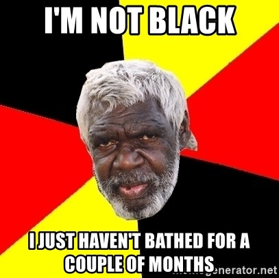 Abo - I'm not black I just haven't bathed for a couple of months