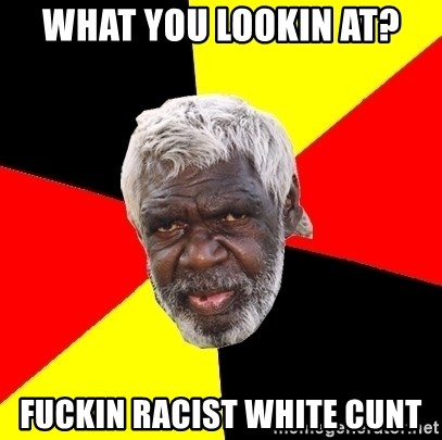 Abo - What you lookin at? Fuckin racist white cunt