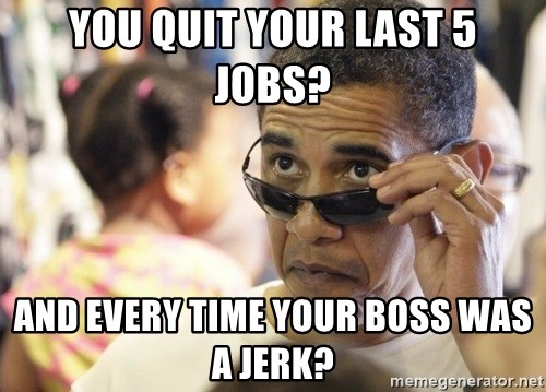 Obamawtf - you quit your last 5 jobs? And every time your boss was a jerk?