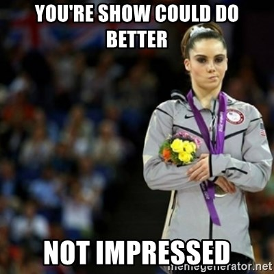 unimpressed McKayla Maroney 2 - yOU'RE SHOW COULD DO BETTER NOT IMPRESSED