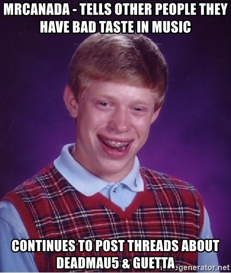 Bad Luck Brian - MrCANADA - Tells other people they have bad taste in music continues to post threads about deadmau5 & guetta