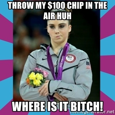 Makayla Maroney  - Throw my $100 chip in the air huh where is it bitch!