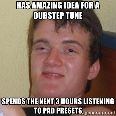 Stoner Stanley - has amazing idea for a dubstep tune spends the next 3 hours listening to pad presets