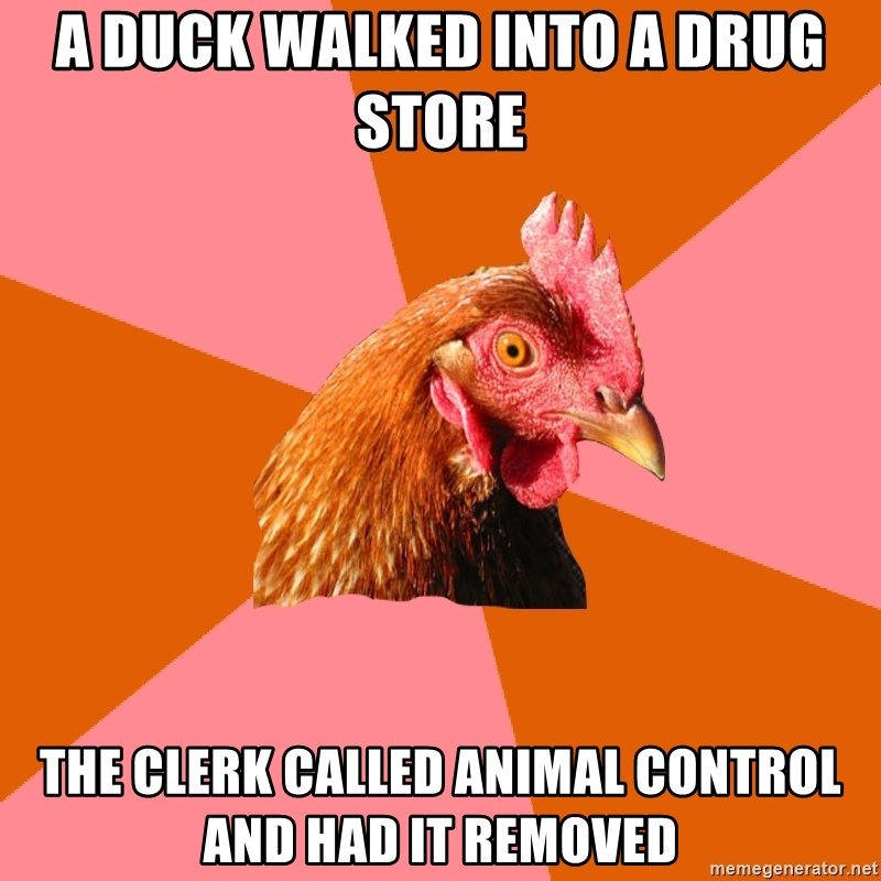 Anti Joke Chicken - a duck walked into a drug store the clerk called animal control and had it removed