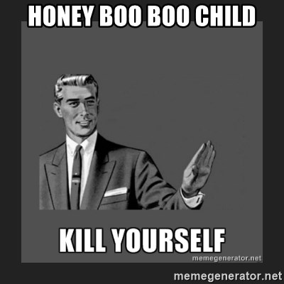 kill yourself guy - Honey Boo Boo CHild
