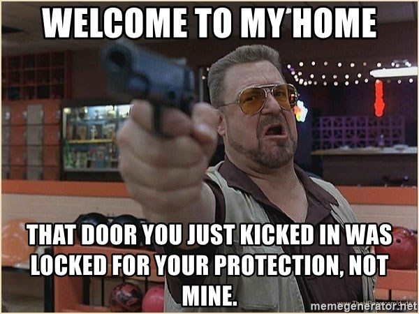 WalterGun - WELCOME TO MY HOME THAT DOOR YOU JUST KICKED IN WAS LOCKED FOR YOUR PROTECTION, NOT MINE.
