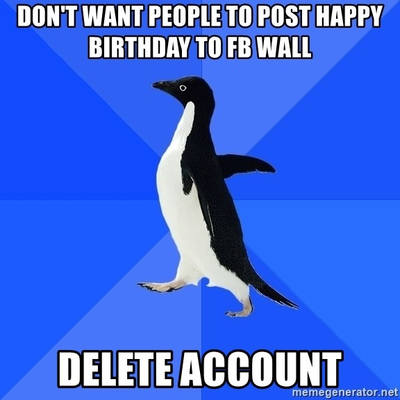 Socially Awkward Penguin - don't want people to post happy birthday to FB wall delete account