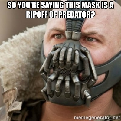 Bane - so you're saying this mask is a ripoff of predator?