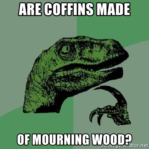 Philosoraptor - Are Coffins made of mourning wood?