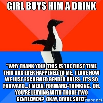 "Socially Awesome Awkward Penguin - GIRL BUYS HIM A DRINK ""Why thank you!  This is the first time this has ever happened to me.  I love how we just eschewed gender roles.  it's so forward... I mean, forward-thinking.  Oh, you're leaving with those two gentlemen?  Okay, drive safe!"""