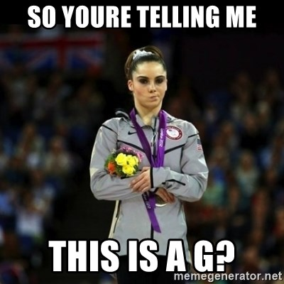 Unimpressed McKayla Maroney - sO YOURE TELLING ME THIS IS A G?
