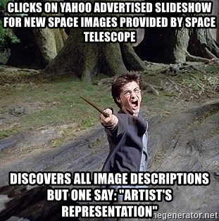 "Pissed off Harry - Clicks on Yahoo advertised slideshow for new space images provided by Space Telescope Discovers all image descriptions but one say: ""artist's representation"""