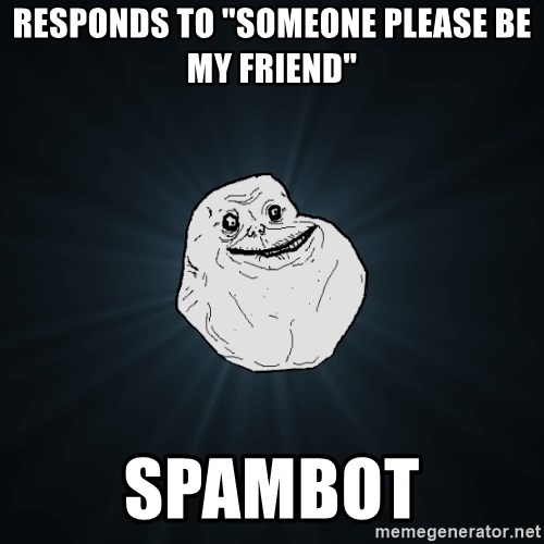 "Forever Alone - responds to ""someone please be my friend"" spambot"