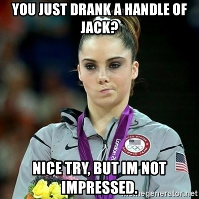 Not Impressed McKayla - you just drank a handle of jack? Nice try, but im not impressed.
