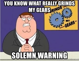 Grinds My Gears Peter Griffin - you know what really grinds my gears solemn warning