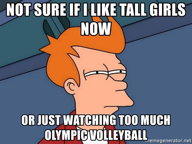 Futurama Fry - Not sure if i like tall girls now or just watching too much olympic volleyball