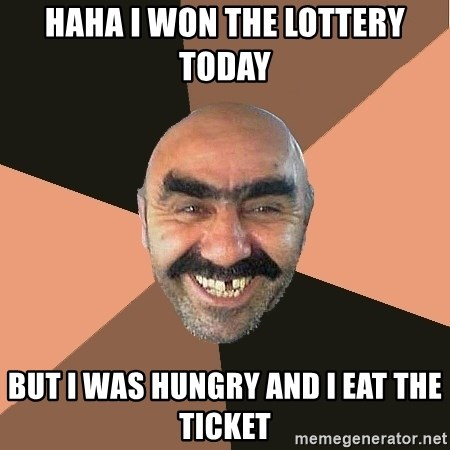 Provincial Man - haha i won the lottery today  but i was hungry and i eat the ticket