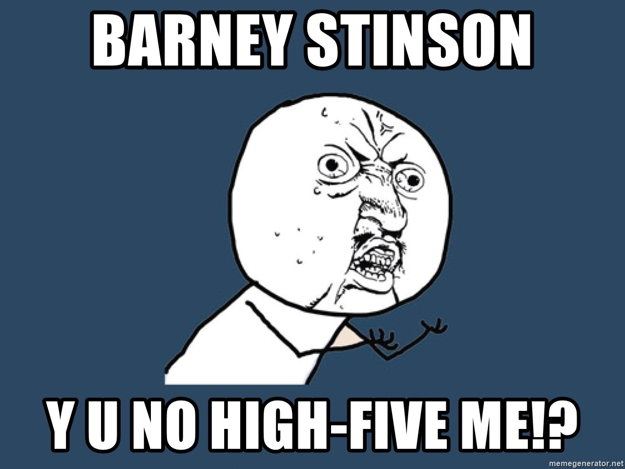 Y U No - barney stinson y u no high-five me!?