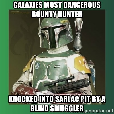 Boba Fett - galaxies most dangerous bounty hunter Knocked into sarlac pit by a blind smuggler
