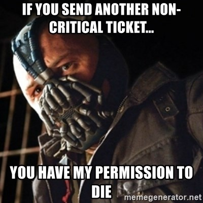 Only then you have my permission to die - If you send another non-critical ticket... You have my permission to die