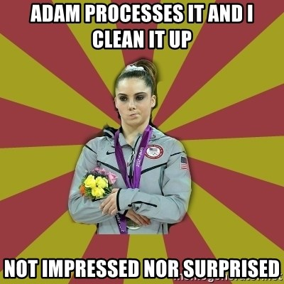 Not Impressed Makayla - adam processes it and i clean it up not impressed nor surprised