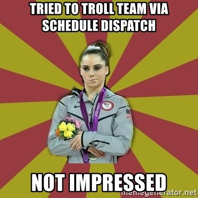 Not Impressed Makayla - TrieD to troll team via Schedule Dispatch NOT IMPRESSED