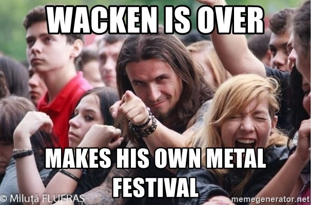 Ridiculously Photogenic Metalhead Guy - Wacken is over makes his own metal festival